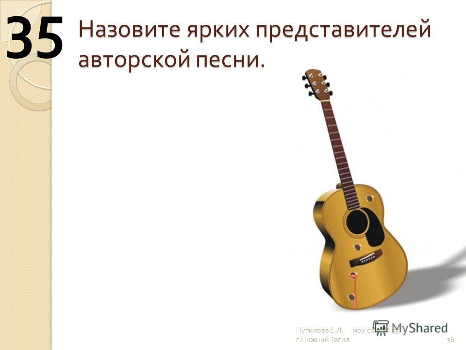 Назовите ярких представителей авторской песни. 36 35 Путилова Е. Л. моу сош 25 г. Нижний Тагил