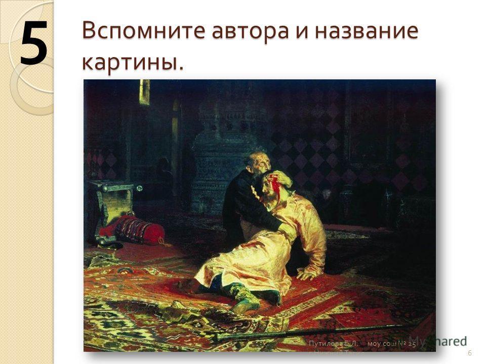Вспомните автора и название картины. 6 5 Путилова Е. Л. моу сош 25 г. Нижний Тагил