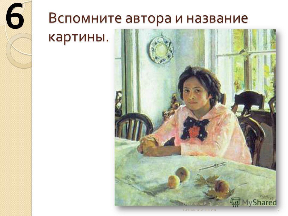 Вспомните автора и название картины. 7 6 Путилова Е. Л. моу сош 25 г. Нижний Тагил