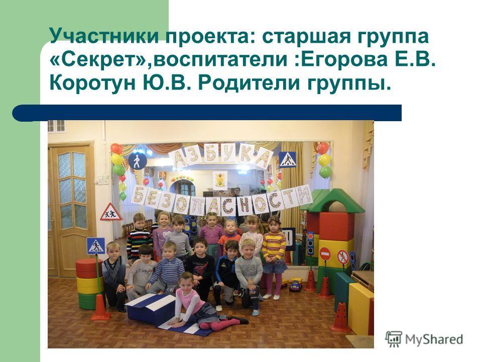 Участники проекта: старшая группа «Секрет»,воспитатели :Егорова Е.В. Коротун Ю.В. Родители группы.