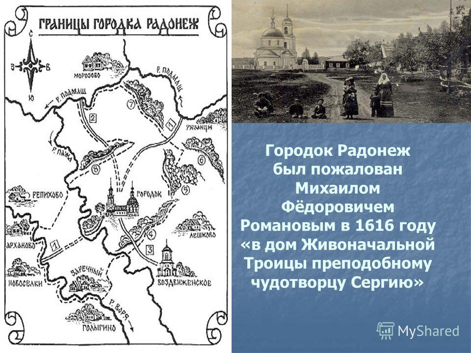 Городок Радонеж был пожалован Михаилом Фёдоровичем Романовым в 1616 году «в дом Живоначальной Троицы преподобному чудотворцу Сергию»
