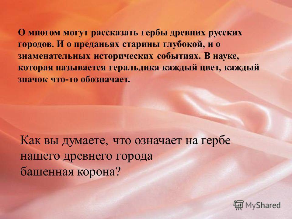 О многом могут рассказать гербы древних русских городов. И о преданьях старины глубокой, и о знаменательных исторических событиях. В науке, которая называется геральдика каждый цвет, каждый значок что-то обозначает. Как вы думаете, что означает на ге