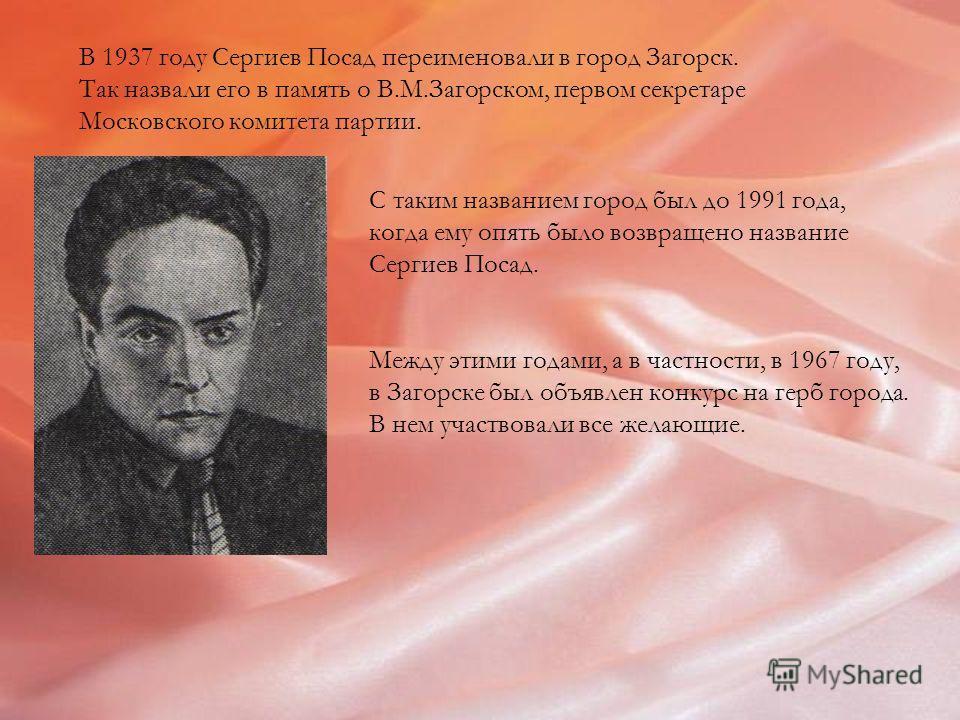 В 1937 году Сергиев Посад переименовали в город Загорск. Так назвали его в память о В.М.Загорском, первом секретаре Московского комитета партии. С таким названием город был до 1991 года, когда ему опять было возвращено название Сергиев Посад. Между э