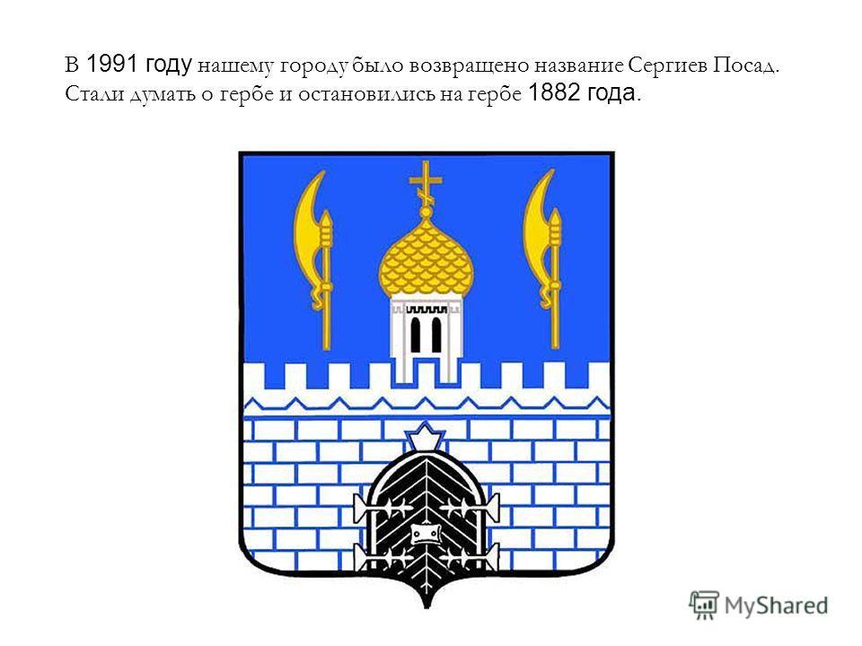 В 1991 году нашему городу было возвращено название Сергиев Посад. Стали думать о гербе и остановились на гербе 1882 года.