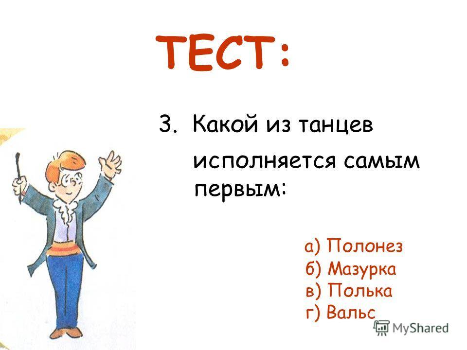 3. Какой из танцев исполняется самым первым: а) Полонез б) Мазурка в) Полька г) Вальс ТЕСТ: