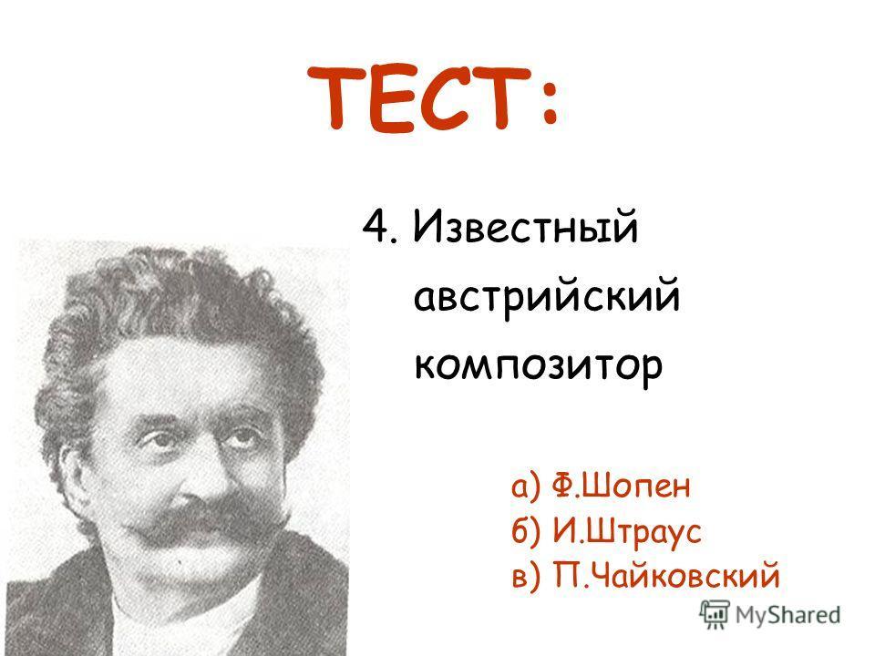 4. Известный австрийский композитор а) Ф.Шопен б) И.Штраус в) П.Чайковский ТЕСТ: