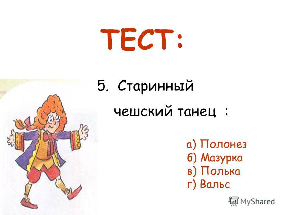 5. Старинный чешский танец : а) Полонез б) Мазурка в) Полька г) Вальс ТЕСТ: