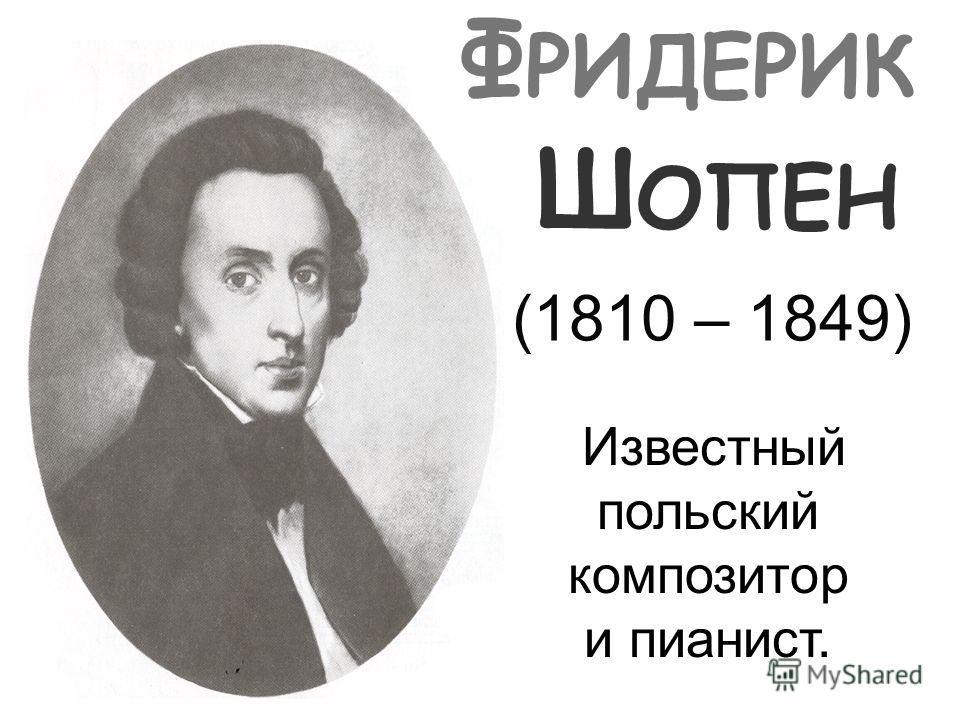 Ф РИДЕРИК Ш ОПЕН (1810 – 1849) Известный польский композитор и пианист.