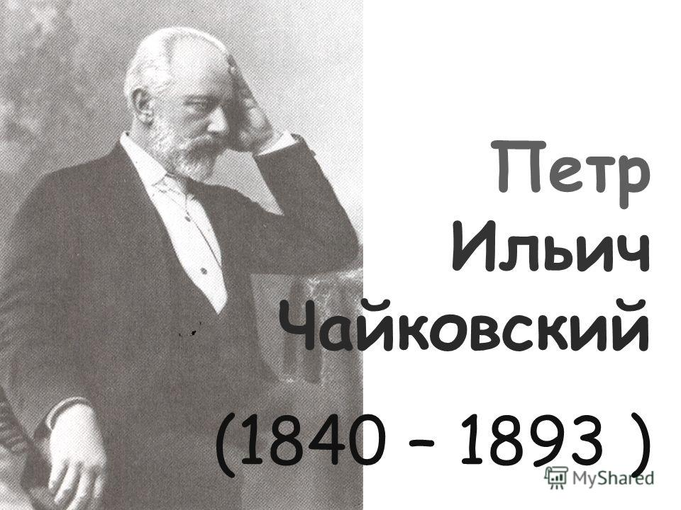 Петр Ильич Чайковский (1840 – 1893 )