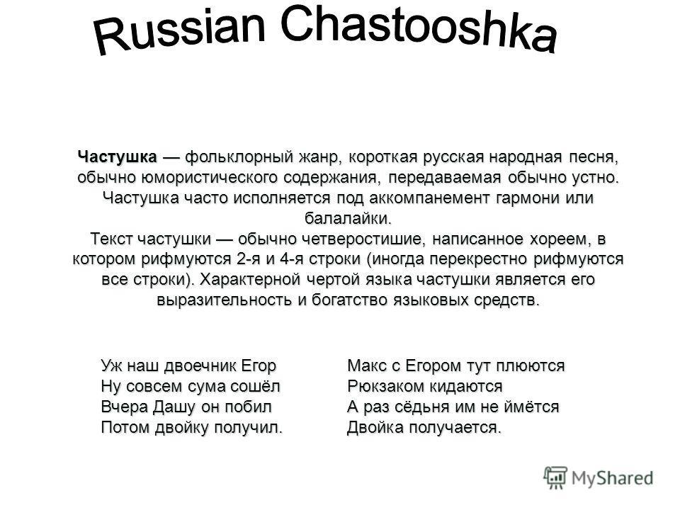Частушка фольклорный жанр, короткая русская народная песня, обычно юмористического содержания, передаваемая обычно устно. Частушка часто исполняется под аккомпанемент гармони или балалайки. Текст частушки обычно четверостишие, написанное хореем, в ко