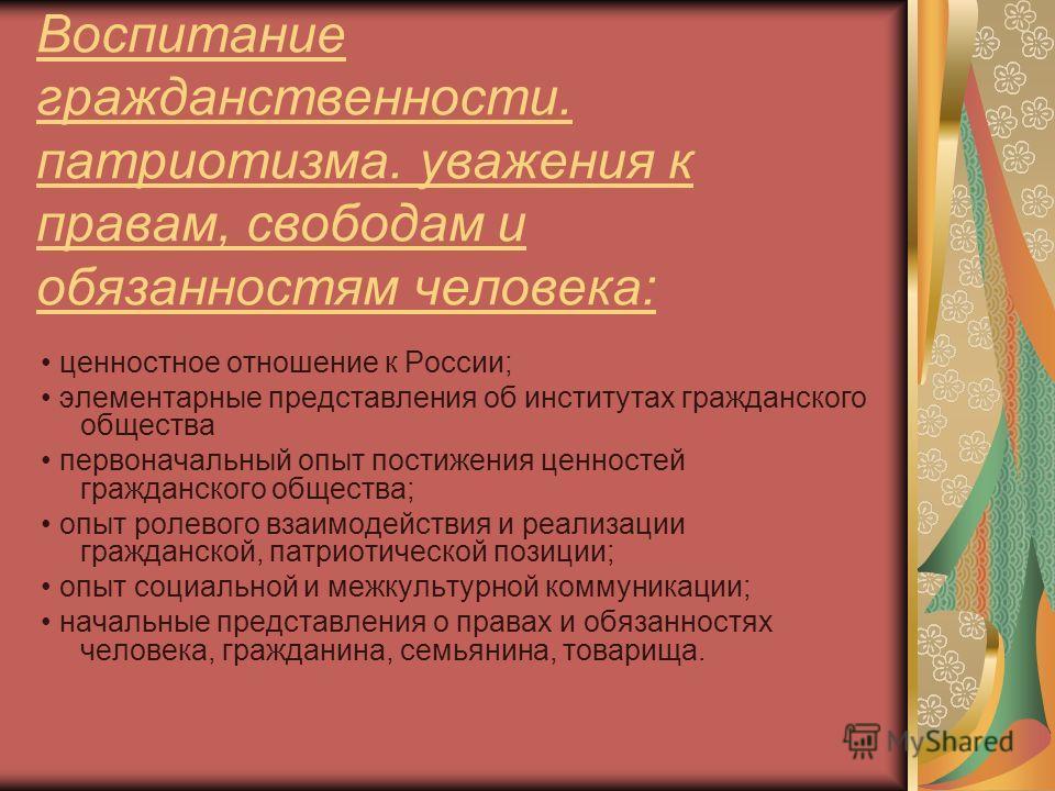 Воспитание гражданственности. патриотизма. уважения к правам, свободам и обязанностям человека: ценностное отношение к России; элементарные представления об институтах гражданского общества первоначальный опыт постижения ценностей гражданского общест