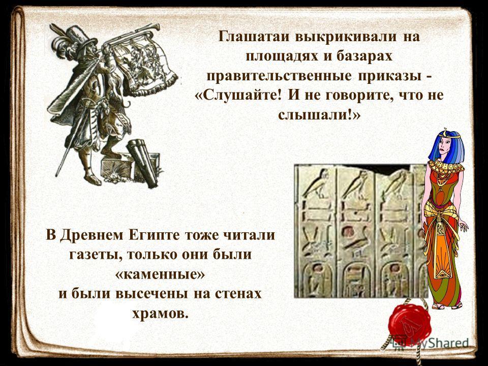 Глашатаи выкрикивали на площадях и базарах правительственные приказы - «Слушайте! И не говорите, что не слышали!» В Древнем Египте тоже читали газеты, только они были «каменные» и были высечены на стенах храмов.