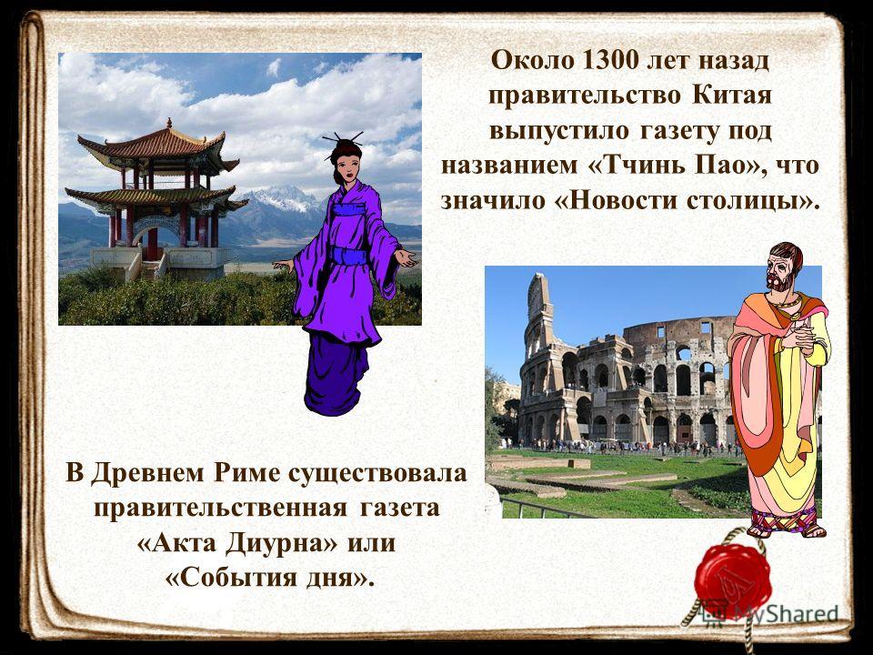 Около 1300 лет назад правительство Китая выпустило газету под названием «Тчинь Пао», что значило «Новости столицы». В Древнем Риме существовала правительственная газета «Акта Диурна» или «События дня».