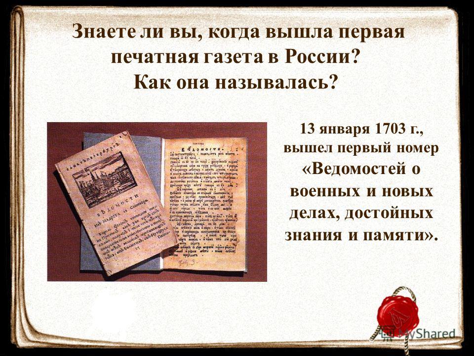 Знаете ли вы, когда вышла первая печатная газета в России? Как она называлась? 13 января 1703 г., вышел первый номер «Ведомостей о военных и новых делах, достойных знания и памяти».
