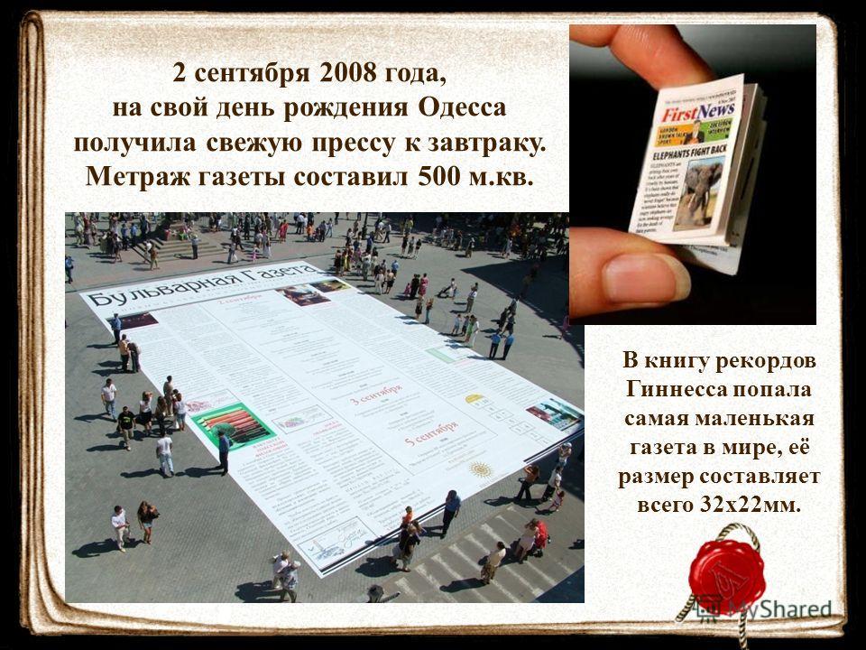 2 сентября 2008 года, на свой день рождения Одесса получила свежую прессу к завтраку. Метраж газеты составил 500 м.кв. В книгу рекордов Гиннесса попала самая маленькая газета в мире, её размер составляет всего 32х22мм.
