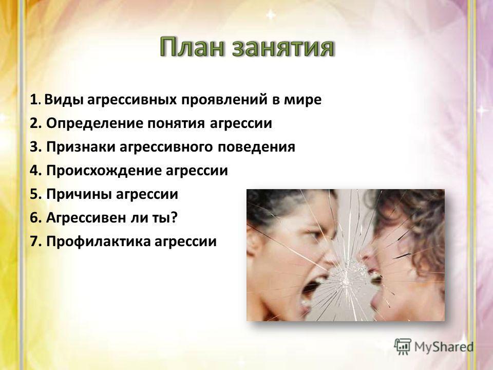 1. Виды агрессивных проявлений в мире 2. Определение понятия агрессии 3. Признаки агрессивного поведения 4. Происхождение агрессии 5. Причины агрессии 6. Агрессивен ли ты? 7. Профилактика агрессии