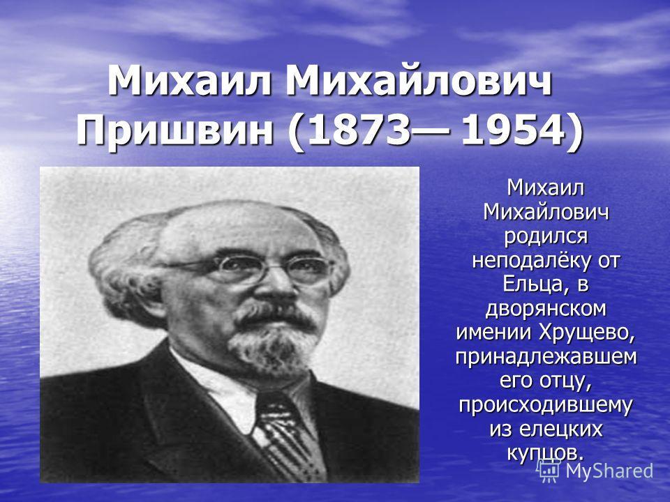 Михаил Михайлович Пришвин (1873 1954) Михаил Михайлович родился неподалёку от Ельца, в дворянском имении Хрущево, принадлежавшем его отцу, происходившему из елецких купцов.