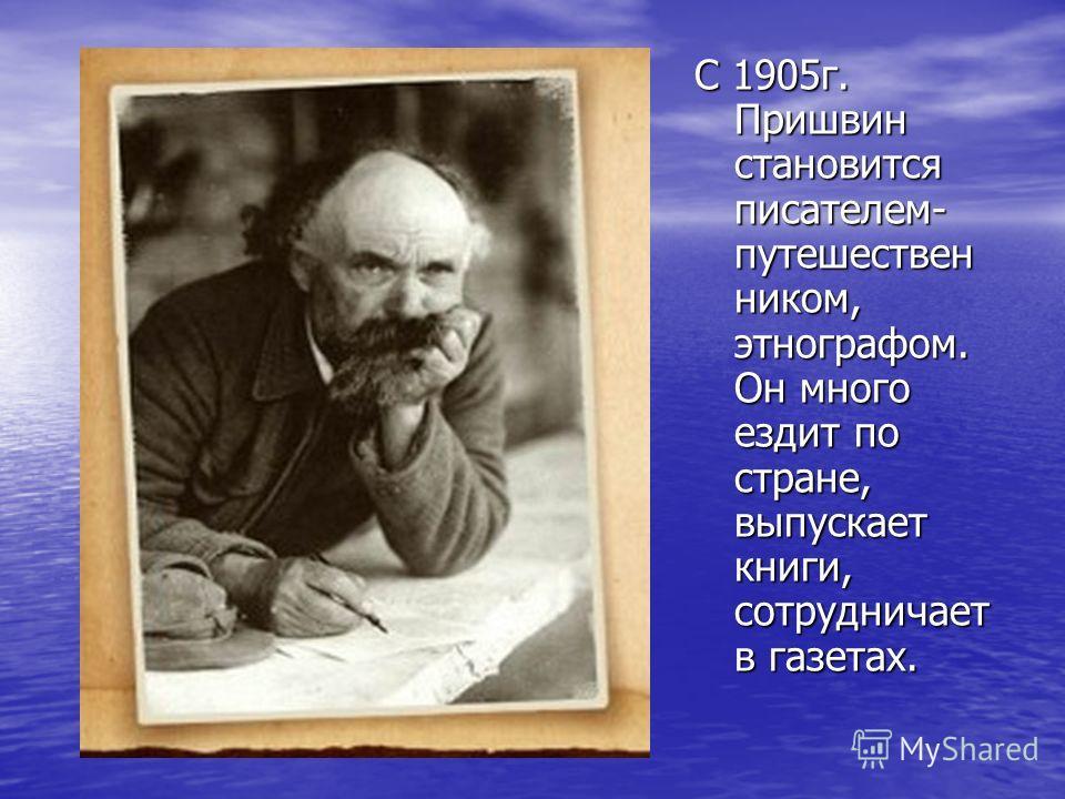С 1905г. Пришвин становится писателем- путешествен ником, этнографом. Он много ездит по стране, выпускает книги, сотрудничает в газетах.