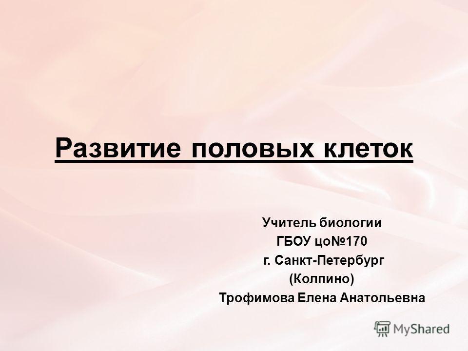 Развитие половых клеток Учитель биологии ГБОУ цо170 г. Санкт-Петербург (Колпино) Трофимова Елена Анатольевна