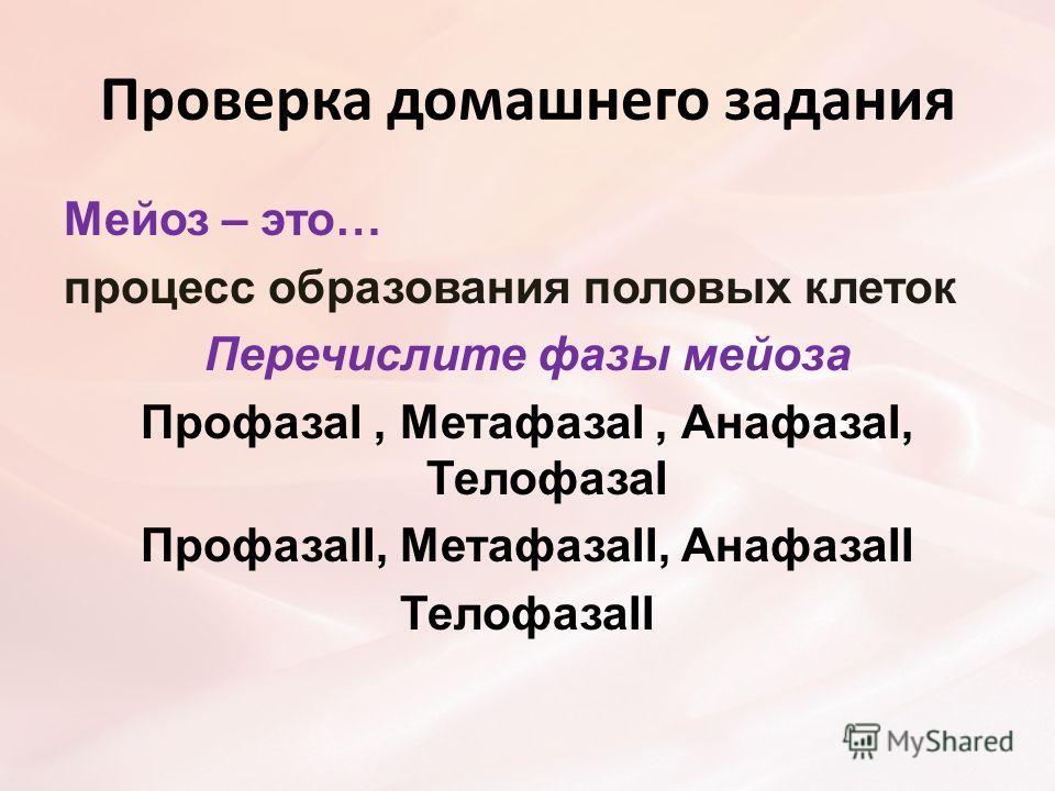 Проверка домашнего задания Мейоз – это… процесс образования половых клеток Перечислите фазы мейоза ПрофазаI, МетафазаI, АнафазаI, ТелофазаI ПрофазаII, МетафазаII, АнафазаII ТелофазаII