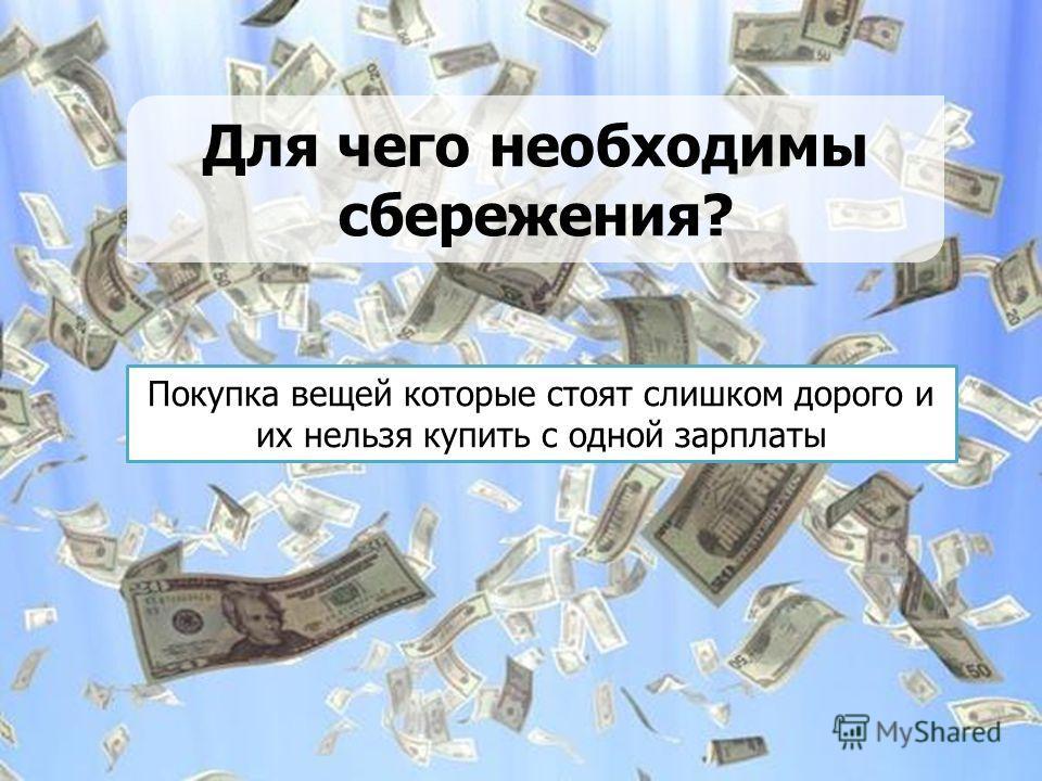Для чего необходимы сбережения? Покупка вещей которые стоят слишком дорого и их нельзя купить с одной зарплаты