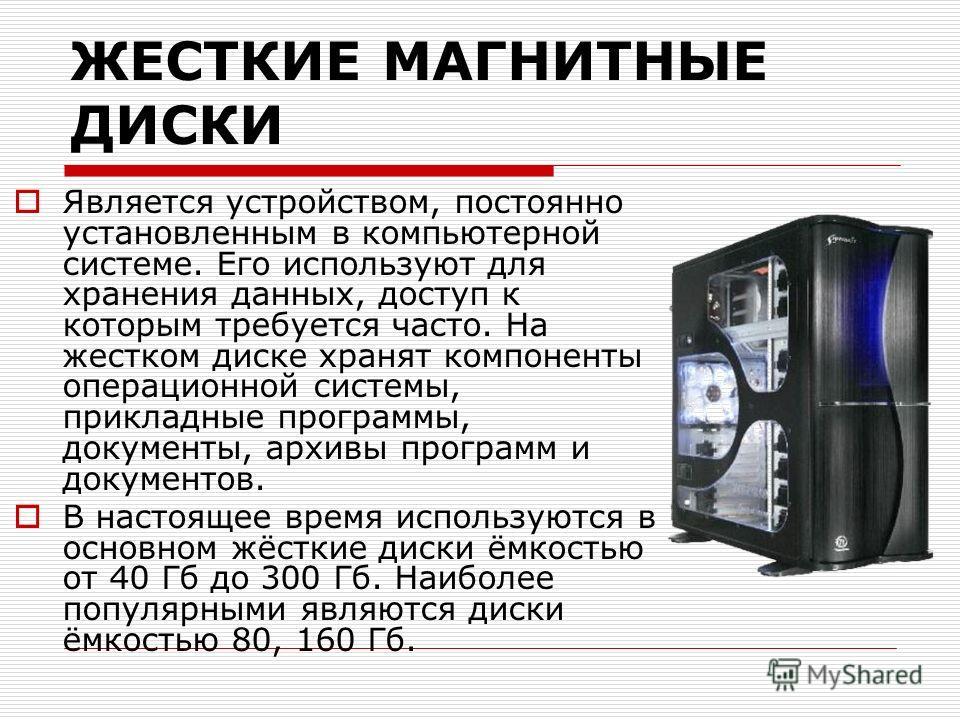 ЖЕСТКИЕ МАГНИТНЫЕ ДИСКИ Является устройством, постоянно установленным в компьютерной системе. Его используют для хранения данных, доступ к которым требуется часто. На жестком диске хранят компоненты операционной системы, прикладные программы, докумен