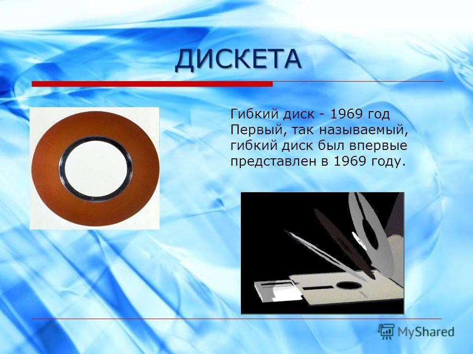 ДИСКЕТА Гибкий диск - 1969 год Первый, так называемый, гибкий диск был впервые представлен в 1969 году.