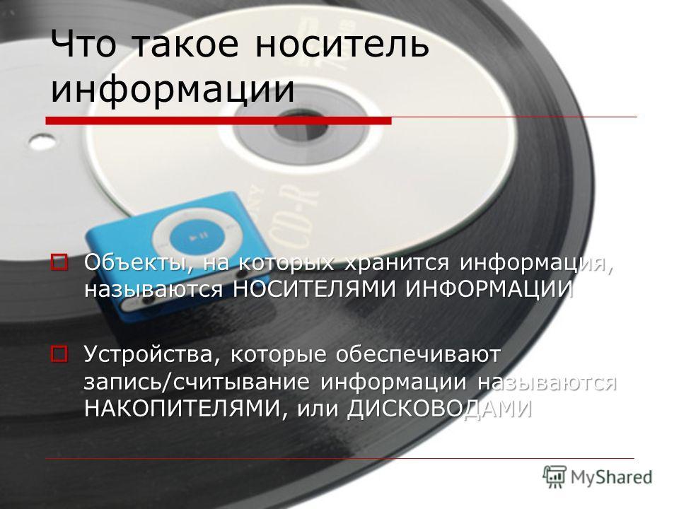Что такое носитель информации Объекты, на которых хранится информация, называются НОСИТЕЛЯМИ ИНФОРМАЦИИ Объекты, на которых хранится информация, называются НОСИТЕЛЯМИ ИНФОРМАЦИИ Устройства, которые обеспечивают запись/считывание информации называются