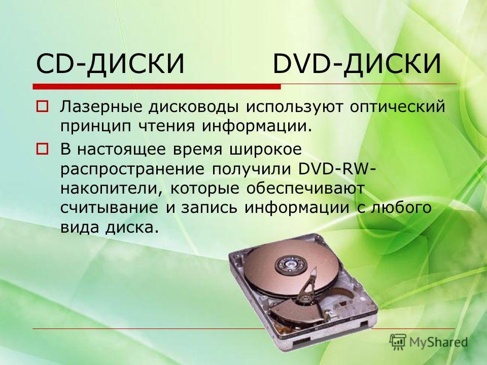 CD-ДИСКИ DVD-ДИСКИ Лазерные дисководы используют оптический принцип чтения информации. В настоящее время широкое распространение получили DVD-RW- накопители, которые обеспечивают считывание и запись информации с любого вида диска.