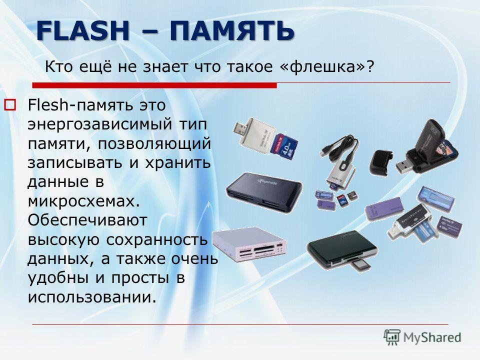 FLASH – ПАМЯТЬ FLASH – ПАМЯТЬ Кто ещё не знает что такое «флешка»? Flesh-память это энергозависимый тип памяти, позволяющий записывать и хранить данные в микросхемах. Обеспечивают высокую сохранность данных, а также очень удобны и просты в использова