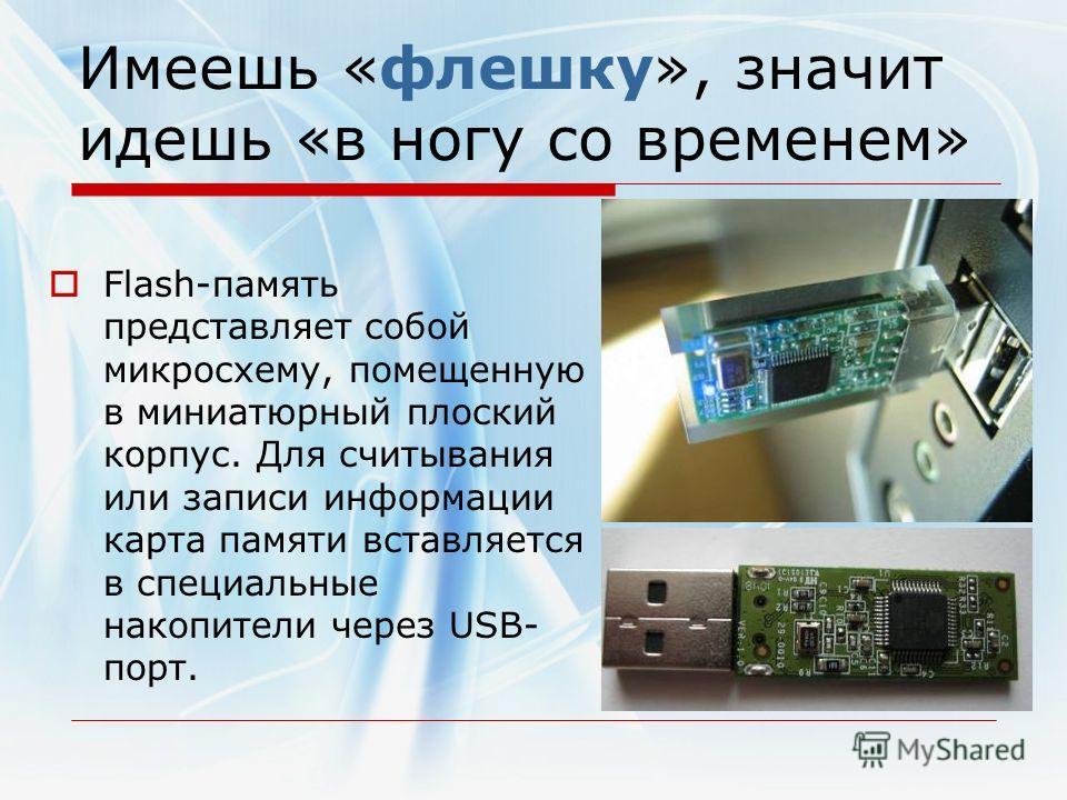 Имеешь «флешку», значит идешь «в ногу со временем» Flash-память представляет собой микросхему, помещенную в миниатюрный плоский корпус. Для считывания или записи информации карта памяти вставляется в специальные накопители через USB- порт.