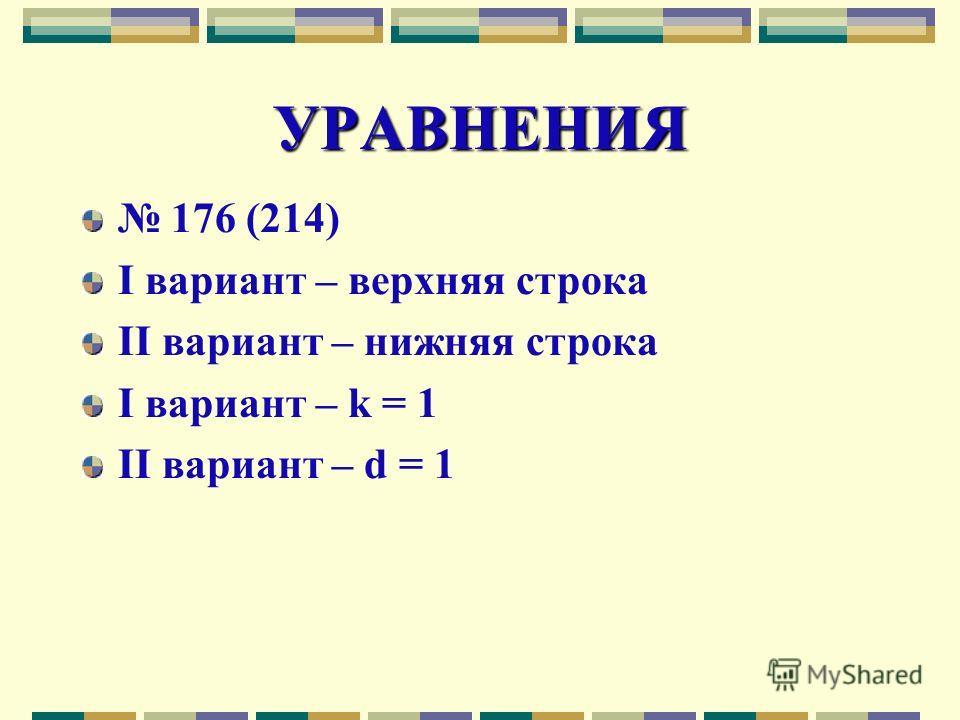УРАВНЕНИЯ 176 (214) I вариант – верхняя строка II вариант – нижняя строка I вариант – k = 1 II вариант – d = 1