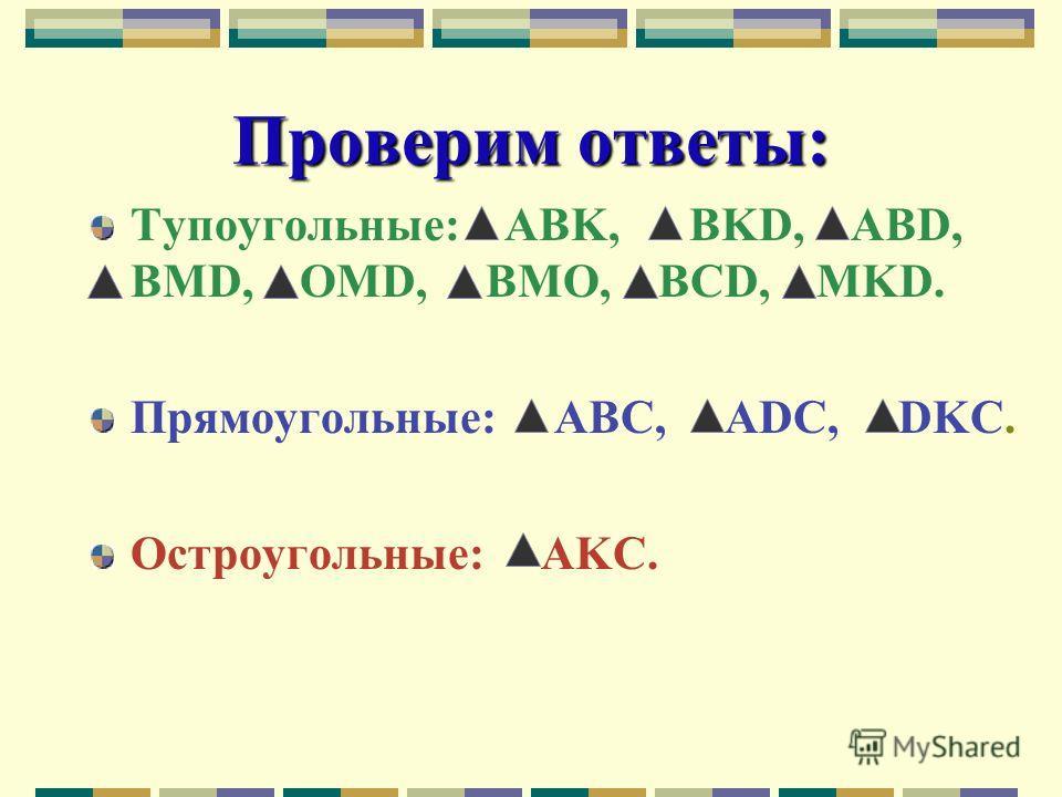 Проверим ответы: Тупоугольные: ABK, BKD, АBD, BMD, OMD, BMO, BCD, MKD. Прямоугольные: ABC, ADC, DKC. Остроугольные: AKC.