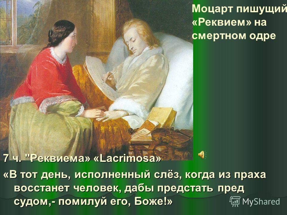 Моцарт пишущий «Реквием» на смертном одре 7 ч. Реквиема» «Lacrimosa» «В тот день, исполненный слёз, когда из праха восстанет человек, дабы предстать пред судом,- помилуй его, Боже!»