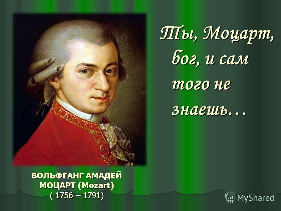 ВОЛЬФГАНГ АМАДЕЙ МОЦАРТ (Mozart) ( 1756 – 1791) Ты, Моцарт, бог, и сам того не знаешь…