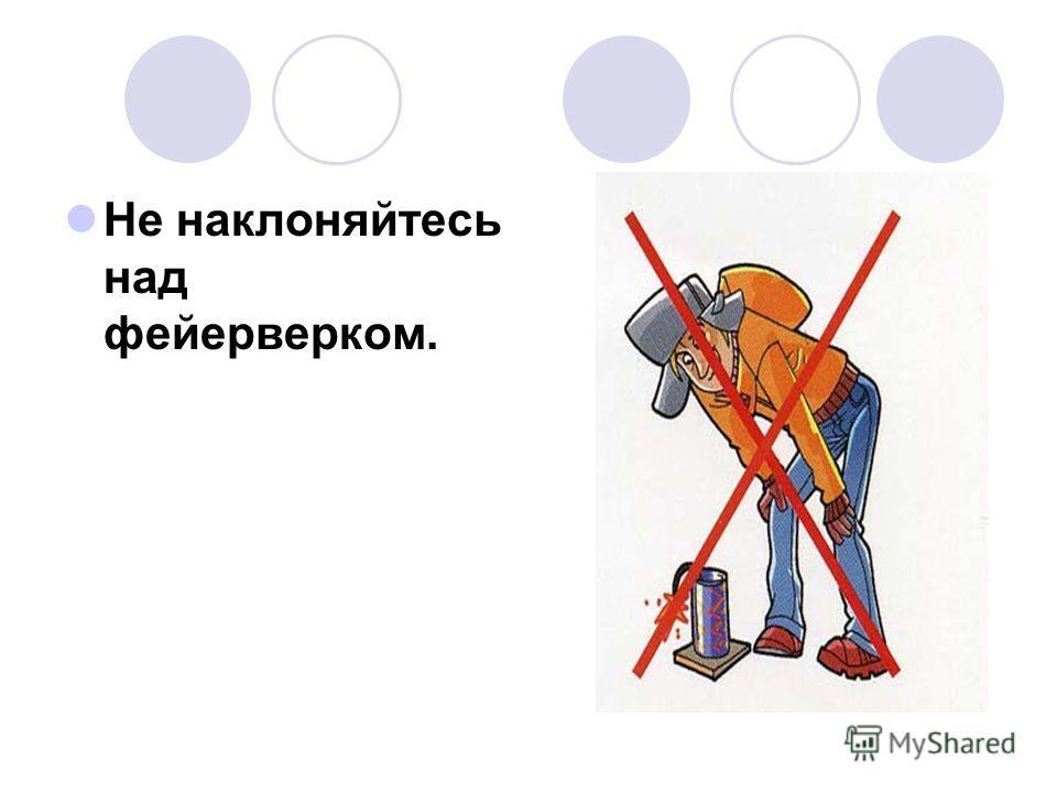 Не наклоняйтесь над фейерверком.