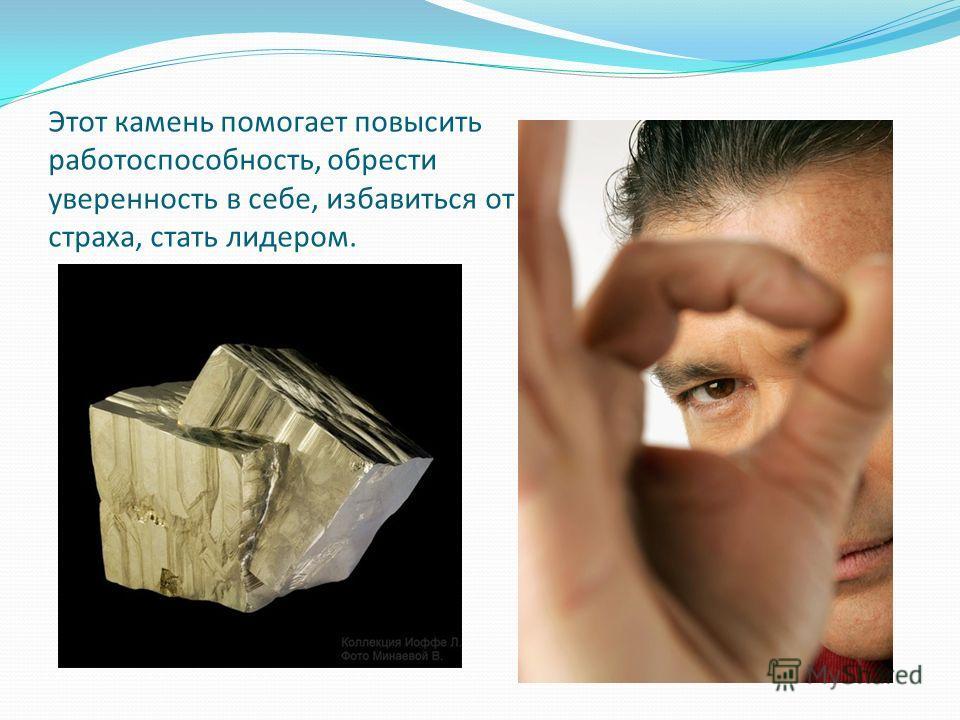 Этот камень помогает повысить работоспособность, обрести уверенность в себе, избавиться от страха, стать лидером.