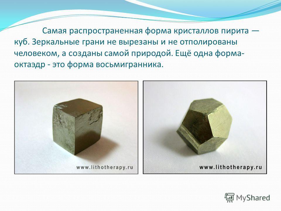 Самая распространенная форма кристаллов пирита куб. Зеркальные грани не вырезаны и не отполированы человеком, а созданы самой природой. Ещё одна форма- октаэдр - это форма восьмигранника.