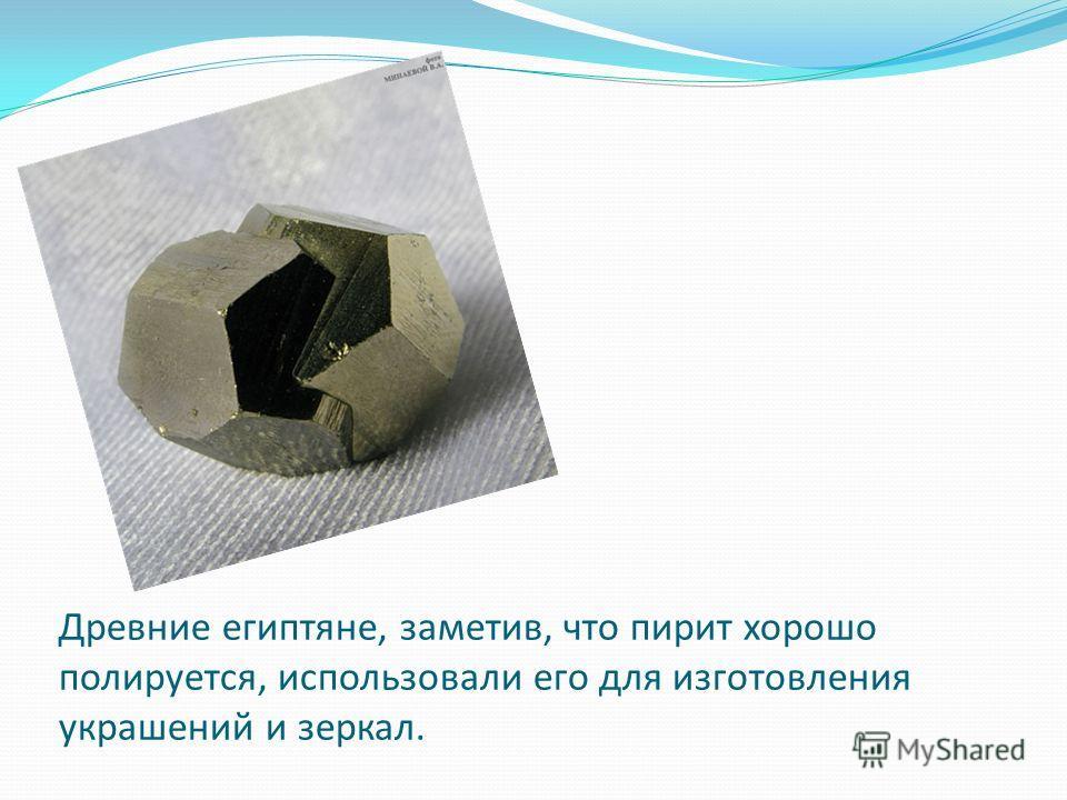 Древние египтяне, заметив, что пирит хорошо полируется, использовали его для изготовления украшений и зеркал.