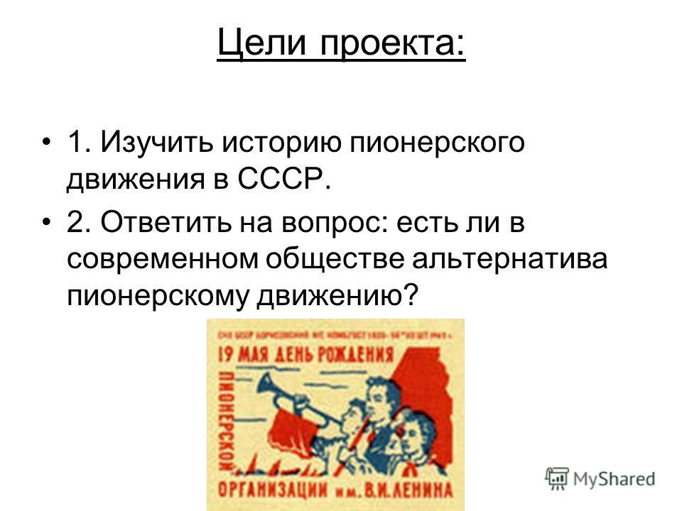 Цели проекта: 1. Изучить историю пионерского движения в СССР. 2. Ответить на вопрос: есть ли в современном обществе альтернатива пионерскому движению?