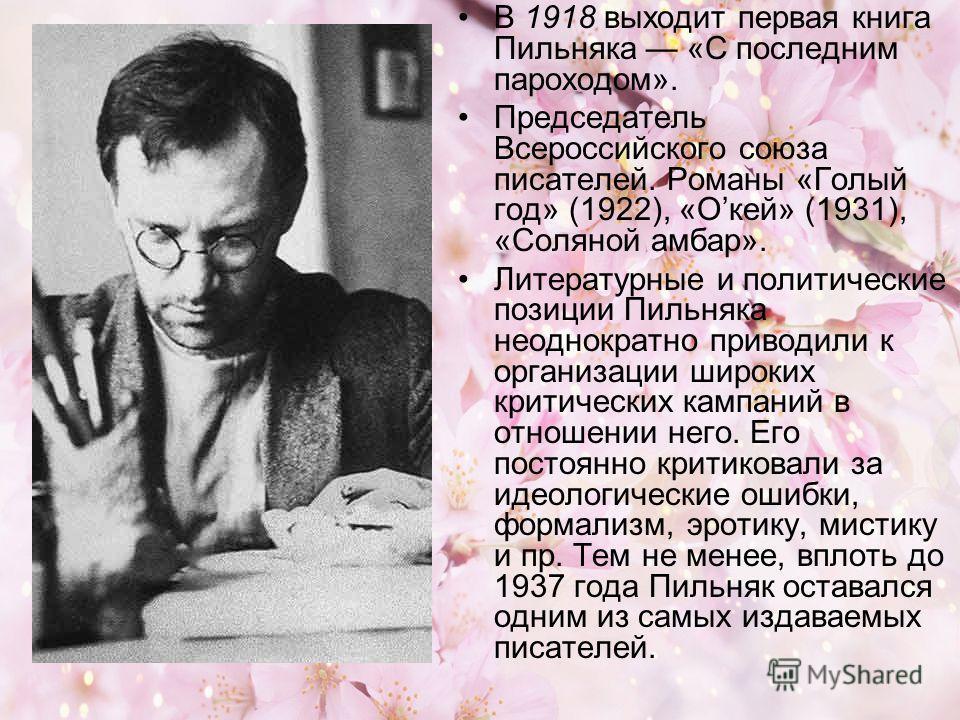 В 1918 выходит первая книга Пильняка «С последним пароходом». Председатель Всероссийского союза писателей. Романы «Голый год» (1922), «Окей» (1931), «Соляной амбар». Литературные и политические позиции Пильняка неоднократно приводили к организации ши