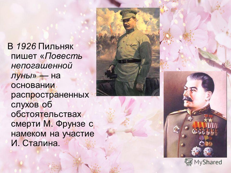 В 1926 Пильняк пишет «Повесть непогашенной луны» на основании распространенных слухов об обстоятельствах смерти М. Фрунзе с намеком на участие И. Сталина.