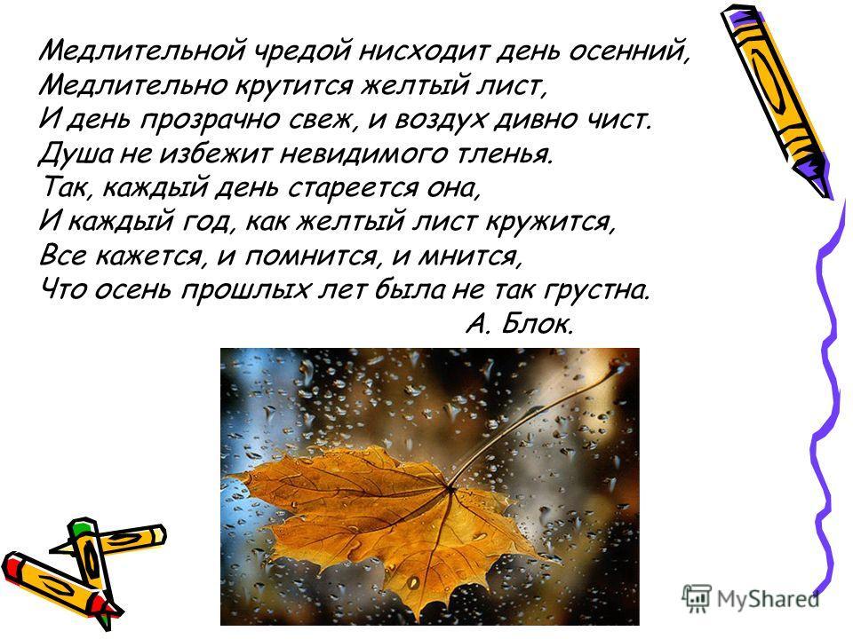 Медлительной чредой нисходит день осенний, Медлительно крутится желтый лист, И день прозрачно свеж, и воздух дивно чист. Душа не избежит невидимого тленья. Так, каждый день стареется она, И каждый год, как желтый лист кружится, Все кажется, и помнитс