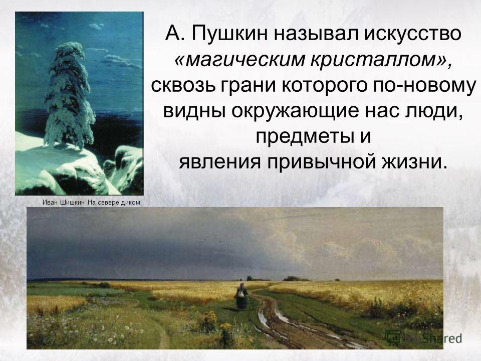 А. Пушкин называл искусство «магическим кристаллом», сквозь грани которого по-новому видны окружающие нас люди, предметы и явления привычной жизни. Иван Шишкин На севере диком