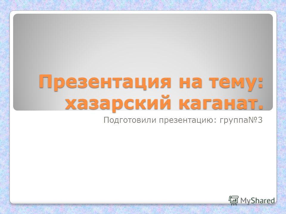 Презентация на тему: хазарский каганат. Подготовили презентацию: группа3
