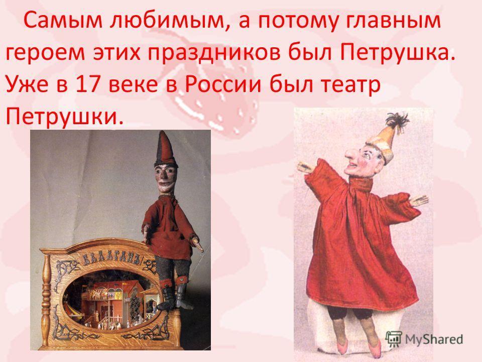 Самым любимым, а потому главным героем этих праздников был Петрушка. Уже в 17 веке в России был театр Петрушки.