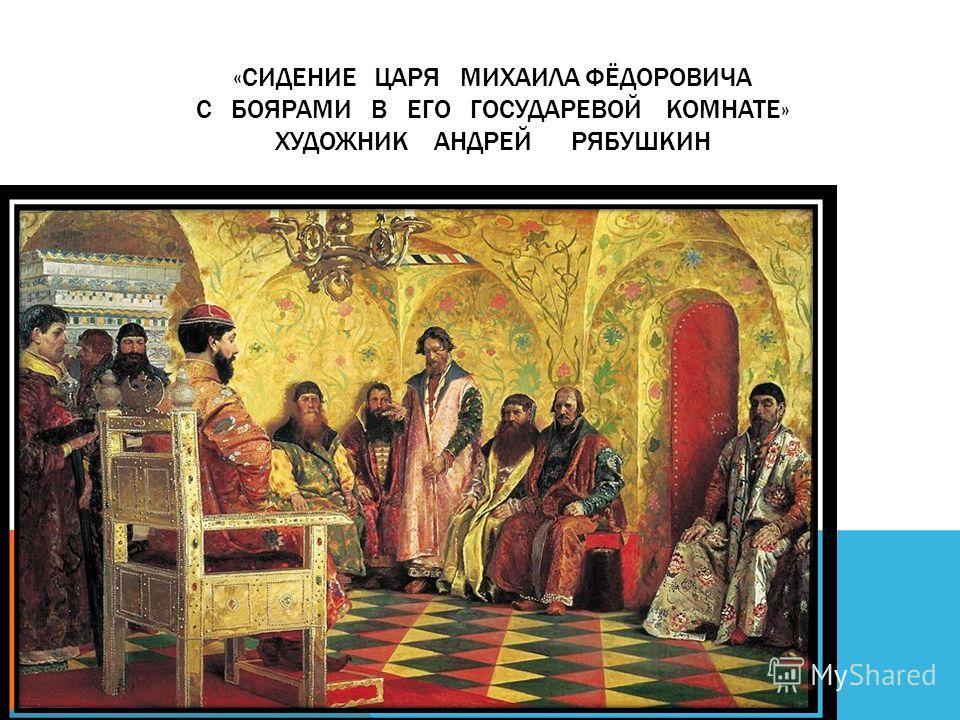 «СИДЕНИЕ ЦАРЯ МИХАИЛА ФЁДОРОВИЧА С БОЯРАМИ В ЕГО ГОСУДАРЕВОЙ КОМНАТЕ» ХУДОЖНИК АНДРЕЙ РЯБУШКИН