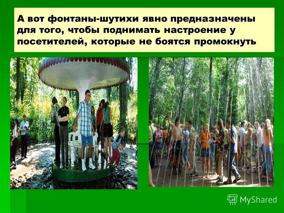 А вот фонтаны-шутихи явно предназначены для того, чтобы поднимать настроение у посетителей, которые не боятся промокнуть