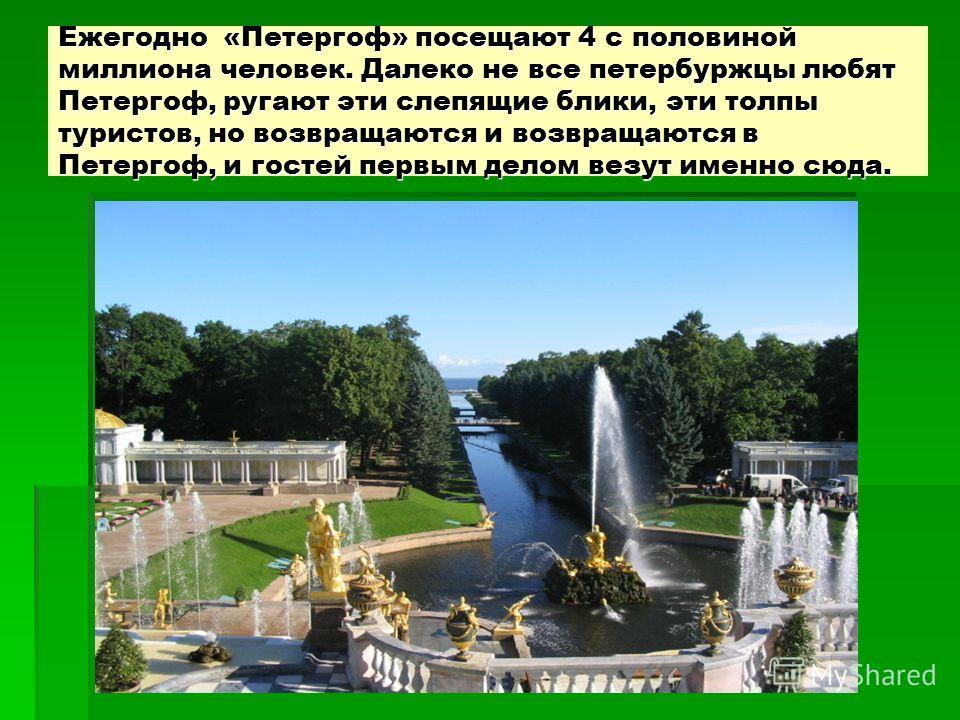 Ежегодно «Петергоф» посещают 4 с половиной миллиона человек. Далеко не все петербуржцы любят Петергоф, ругают эти слепящие блики, эти толпы туристов, но возвращаются и возвращаются в Петергоф, и гостей первым делом везут именно сюда.