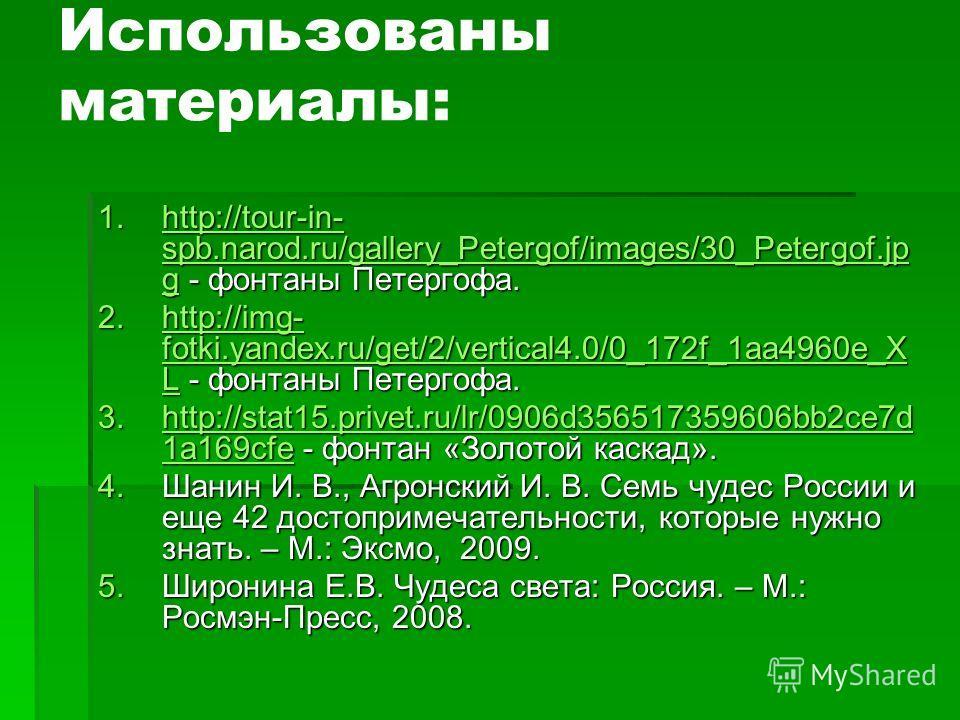 Использованы материалы: 1.http://tour-in- spb.narod.ru/gallery_Petergof/images/30_Petergof.jp g - фонтаны Петергофа. http://tour-in- spb.narod.ru/gallery_Petergof/images/30_Petergof.jp ghttp://tour-in- spb.narod.ru/gallery_Petergof/images/30_Petergof